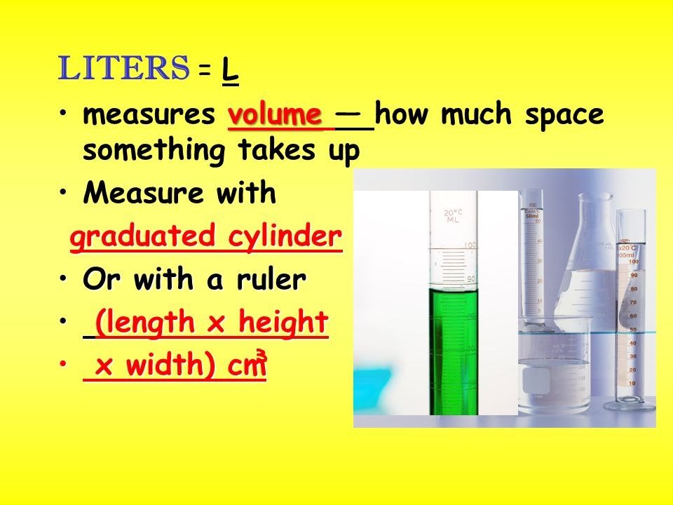 LITERS = L volumemeasures volume — how much space something takes up Measure with graduated cylinder Or with a rulerOr with a ruler (length x height (length x height x width) cm x width) cm