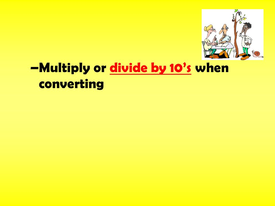 –Multiply or divide by 10's when converting