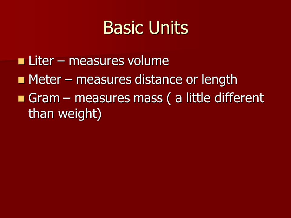 Basic Units Liter – measures volume Liter – measures volume Meter – measures distance or length Meter – measures distance or length Gram – measures mass ( a little different than weight) Gram – measures mass ( a little different than weight)