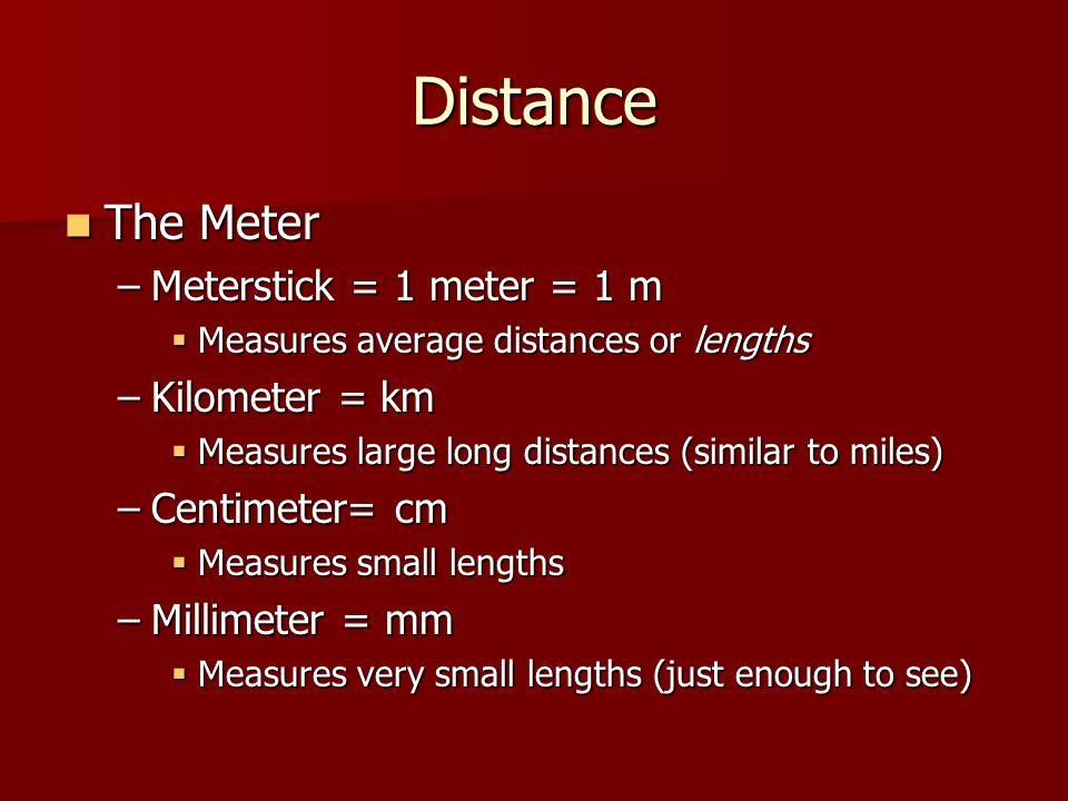 Distance The Meter The Meter –Meterstick = 1 meter = 1 m  Measures average distances or lengths –Kilometer = km  Measures large long distances (similar to miles) –Centimeter= cm  Measures small lengths –Millimeter = mm  Measures very small lengths (just enough to see)