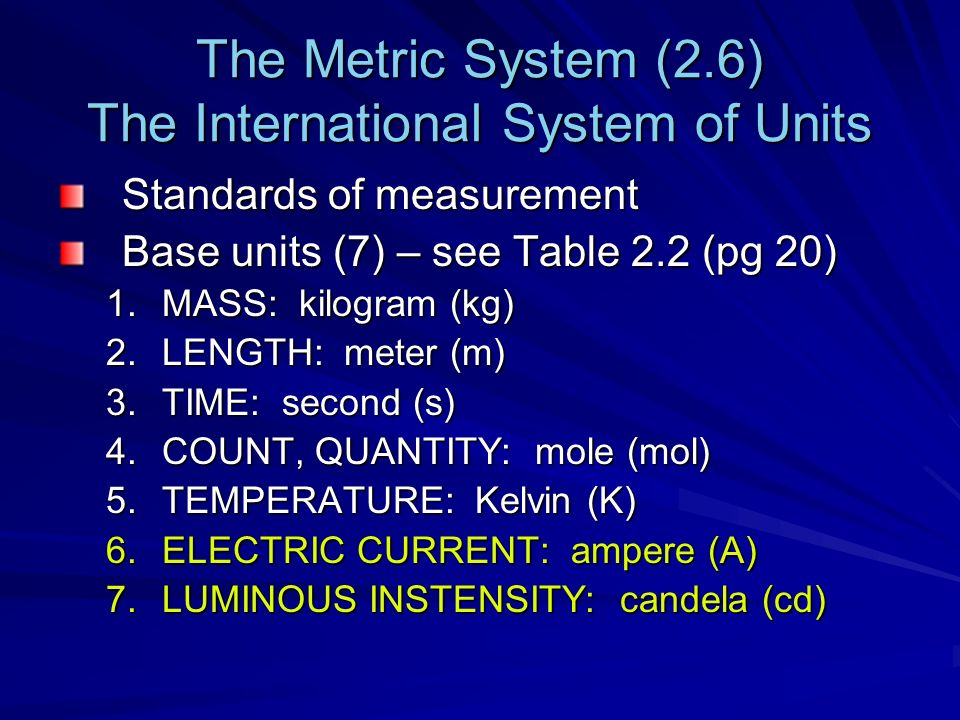 The Metric System (2.6) The International System of Units Standards of measurement Base units (7) – see Table 2.2 (pg 20) 1.MASS: kilogram (kg) 2.LENGTH: meter (m) 3.TIME: second (s) 4.COUNT, QUANTITY: mole (mol) 5.TEMPERATURE: Kelvin (K) 6.ELECTRIC CURRENT: ampere (A) 7.LUMINOUS INSTENSITY: candela (cd)