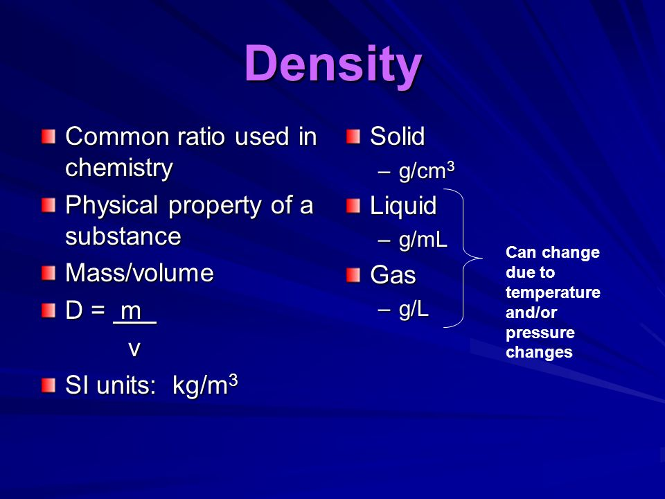 Density Common ratio used in chemistry Physical property of a substance Mass/volume D = m v SI units: kg/m 3 Solid –g/cm 3Liquid –g/mLGas –g/L Can change due to temperature and/or pressure changes