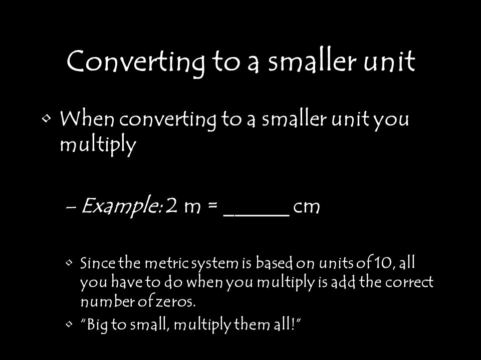 Converting to a smaller unit When converting to a smaller unit you multiply –Example: 2 m = ______ cm Since the metric system is based on units of 10, all you have to do when you multiply is add the correct number of zeros.