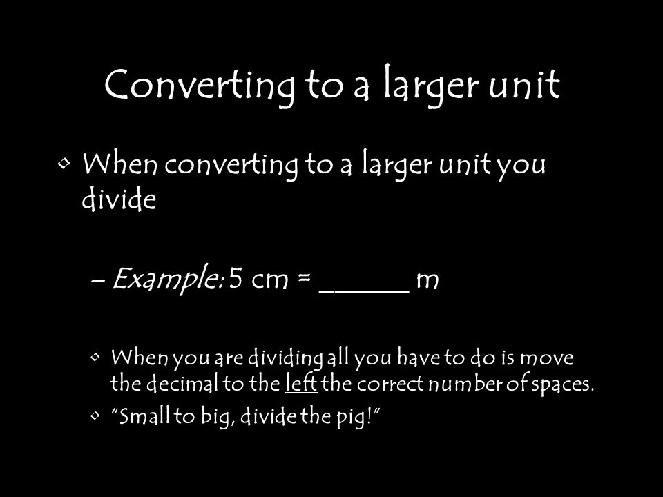 Converting to a larger unit When converting to a larger unit you divide –Example: 5 cm = ______ m When you are dividing all you have to do is move the decimal to the left the correct number of spaces.