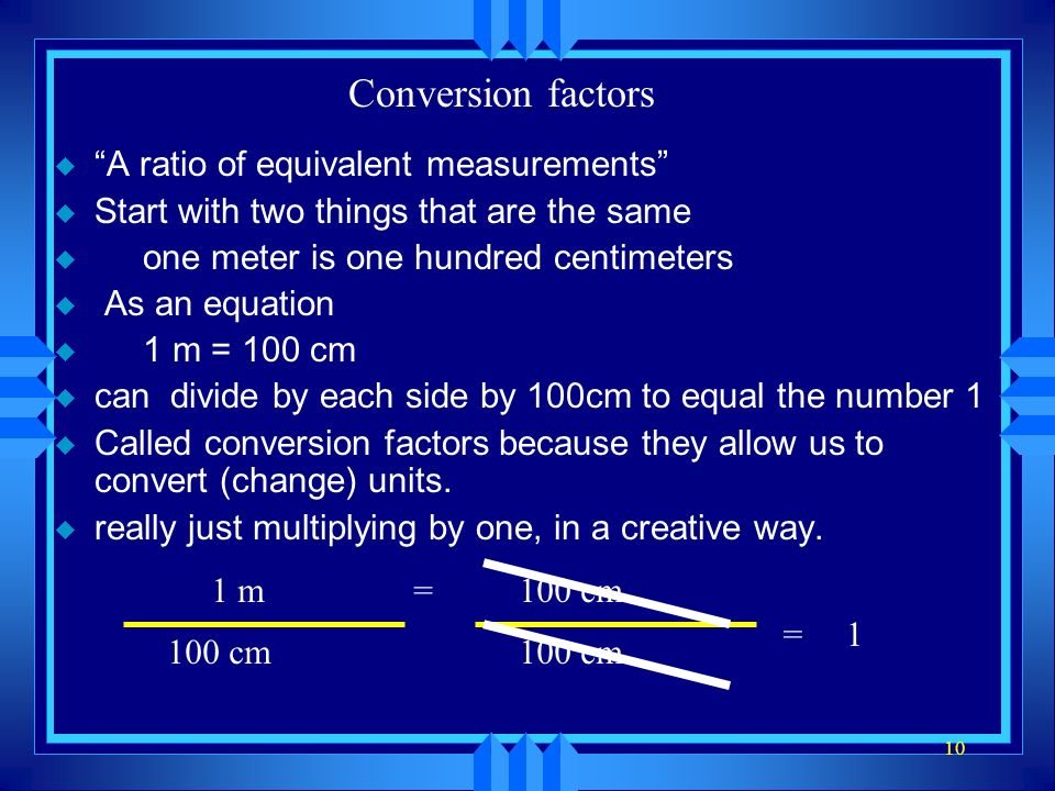Conversion factors u A ratio of equivalent measurements u Start with two things that are the same u one meter is one hundred centimeters u As an equation u 1 m = 100 cm u can divide by each side by 100cm to equal the number 1 u Called conversion factors because they allow us to convert (change) units.