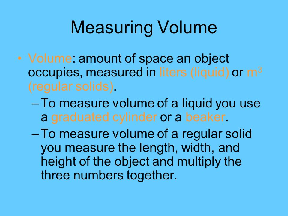 Measuring Volume Volume: amount of space an object occupies, measured in liters (liquid) or m 3 (regular solids).