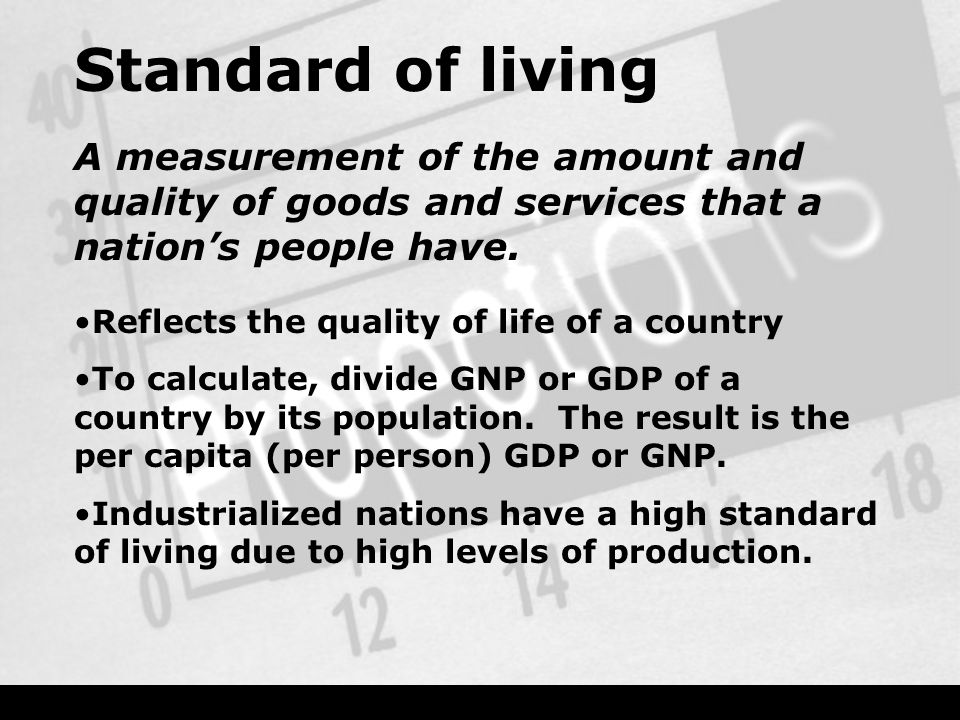 Standard of living A measurement of the amount and quality of goods and services that a nation's people have.