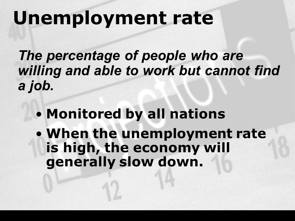 Unemployment rate Monitored by all nations When the unemployment rate is high, the economy will generally slow down.