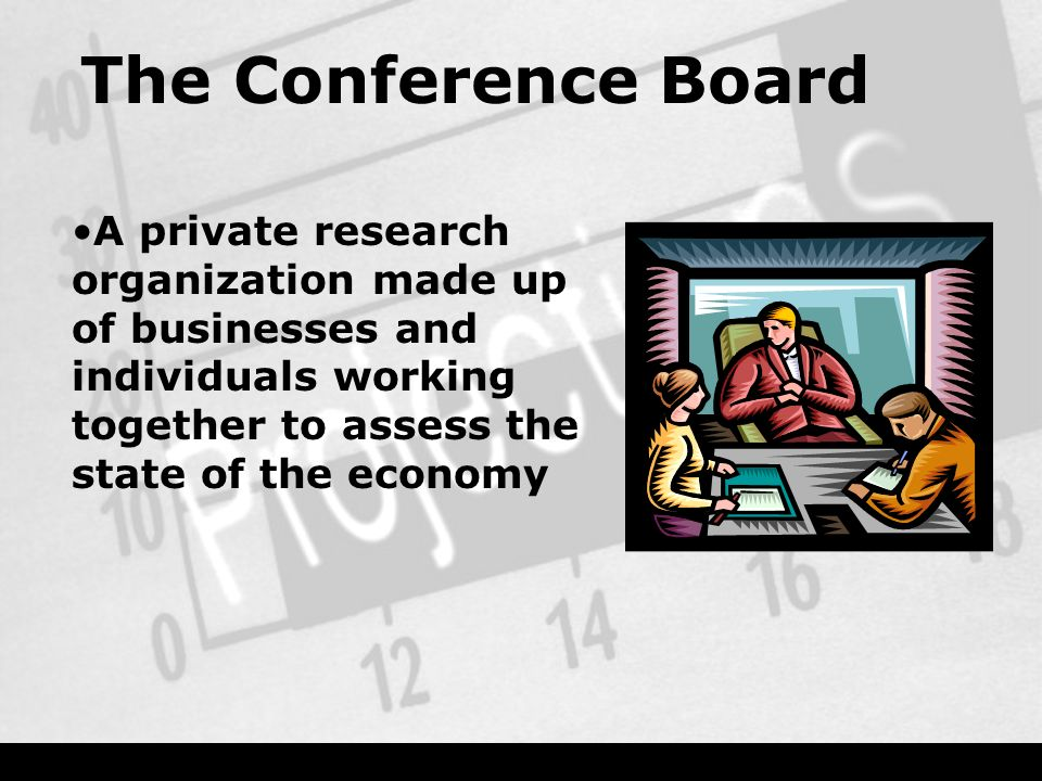 The Conference Board A private research organization made up of businesses and individuals working together to assess the state of the economy