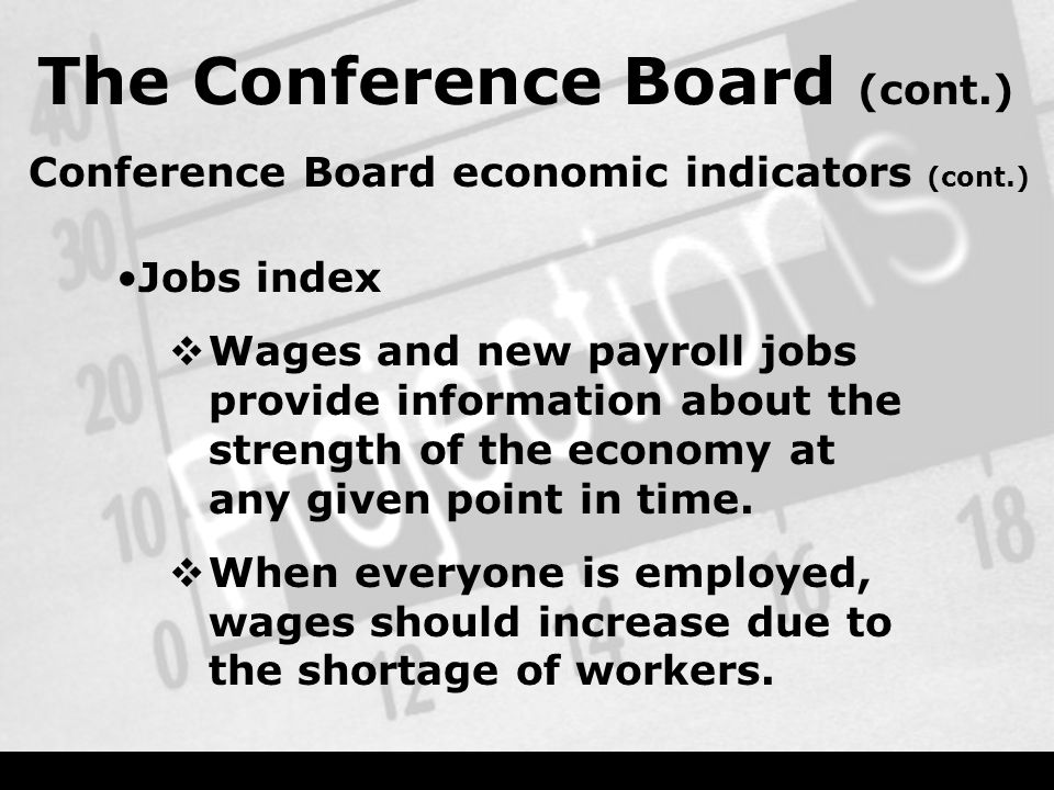 The Conference Board (cont.) Conference Board economic indicators (cont.) Jobs index  Wages and new payroll jobs provide information about the strength of the economy at any given point in time.