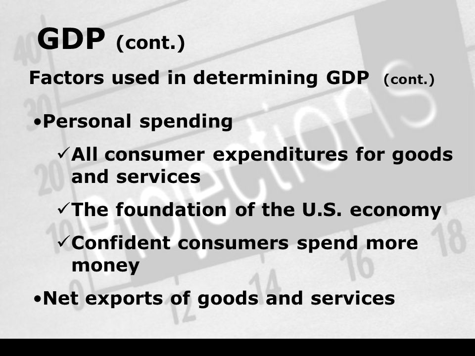 GDP (cont.) Factors used in determining GDP (cont.) Personal spending All consumer expenditures for goods and services The foundation of the U.S.