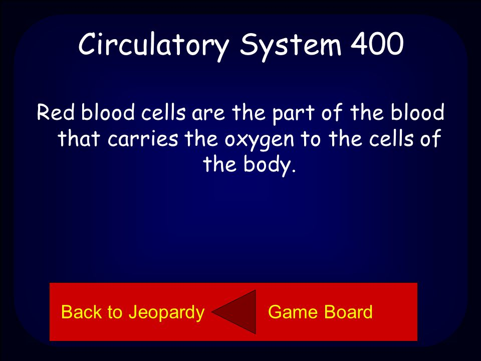 Circulatory System 400 Explain the function of red blood cells. Back to Jeopardy Game Board