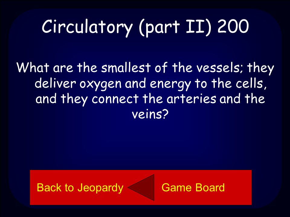 Circulatory (part II) 100 Pulmonary artery Back to Jeopardy Game Board