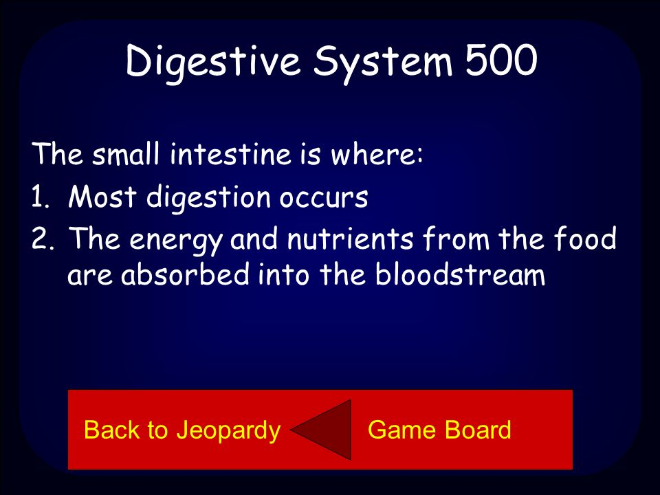 Digestive System 500 Explain the two functions of the small intestine. Back to Jeopardy Game Board