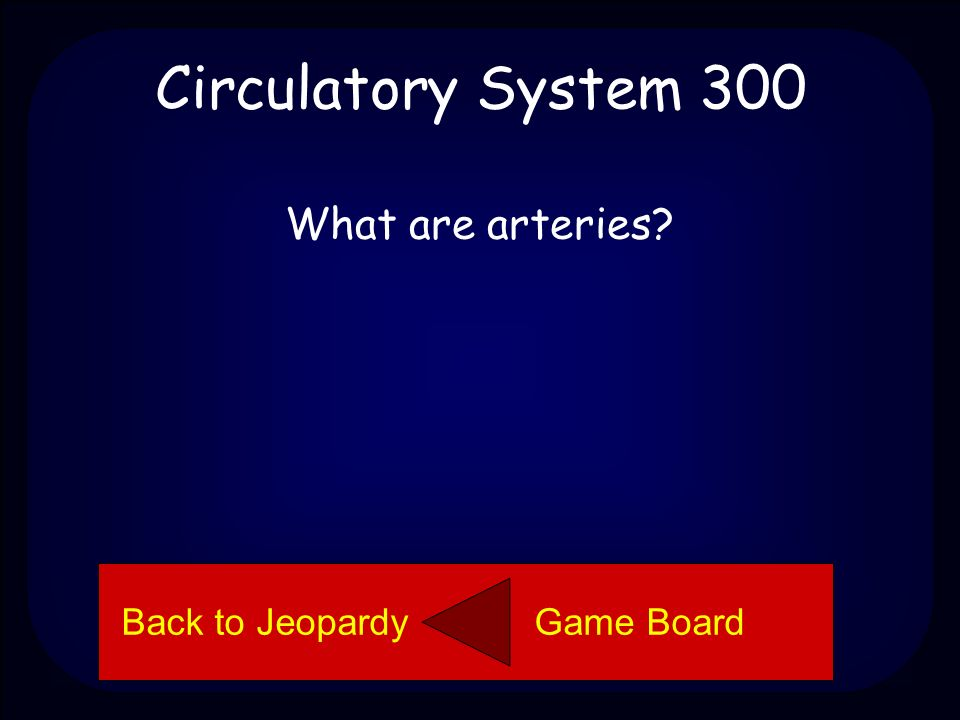 Circulatory System 200 Aorta Back to Jeopardy Game Board