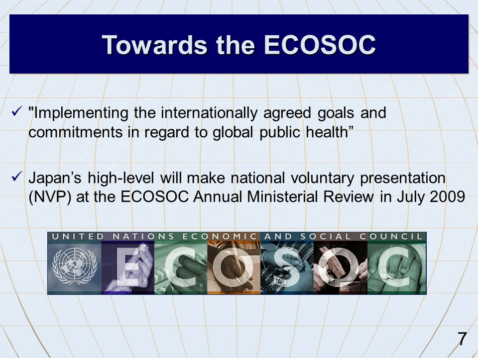 7 Implementing the internationally agreed goals and commitments in regard to global public health Japan's high-level will make national voluntary presentation (NVP) at the ECOSOC Annual Ministerial Review in July 2009 Towards the ECOSOC