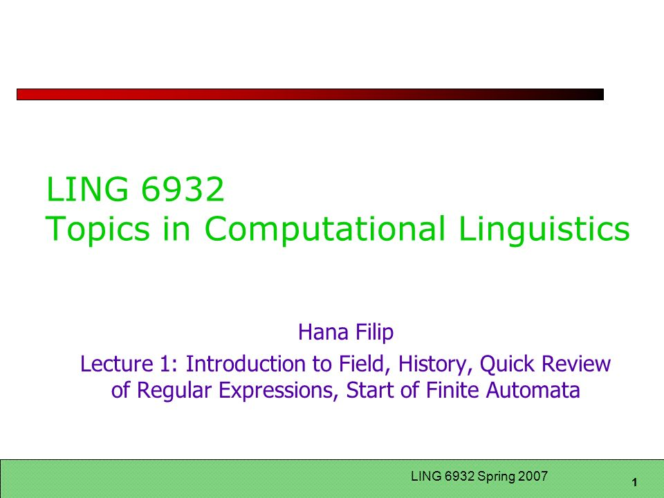 1 LING 6932 Spring 2007 LING 6932 Topics in Computational Linguistics Hana Filip Lecture 1: Introduction to Field, History, Quick Review of Regular Expressions, Start of Finite Automata
