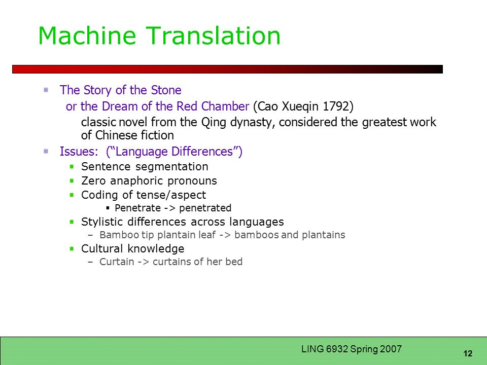 12 LING 6932 Spring 2007 Machine Translation The Story of the Stone or the Dream of the Red Chamber (Cao Xueqin 1792) classic novel from the Qing dynasty, considered the greatest work of Chinese fiction Issues: ( Language Differences ) Sentence segmentation Zero anaphoric pronouns Coding of tense/aspect  Penetrate -> penetrated Stylistic differences across languages –Bamboo tip plantain leaf -> bamboos and plantains Cultural knowledge –Curtain -> curtains of her bed