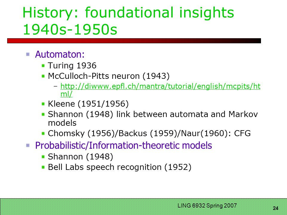 24 LING 6932 Spring 2007 History: foundational insights 1940s-1950s Automaton: Turing 1936 McCulloch-Pitts neuron (1943) –  ml/  ml/ Kleene (1951/1956) Shannon (1948) link between automata and Markov models Chomsky (1956)/Backus (1959)/Naur(1960): CFG Probabilistic/Information-theoretic models Shannon (1948) Bell Labs speech recognition (1952)