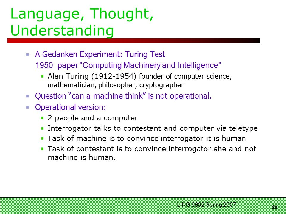 29 LING 6932 Spring 2007 Language, Thought, Understanding A Gedanken Experiment: Turing Test 1950 paper Computing Machinery and Intelligence Alan Turing ( ) founder of computer science, mathematician, philosopher, cryptographer Question can a machine think is not operational.
