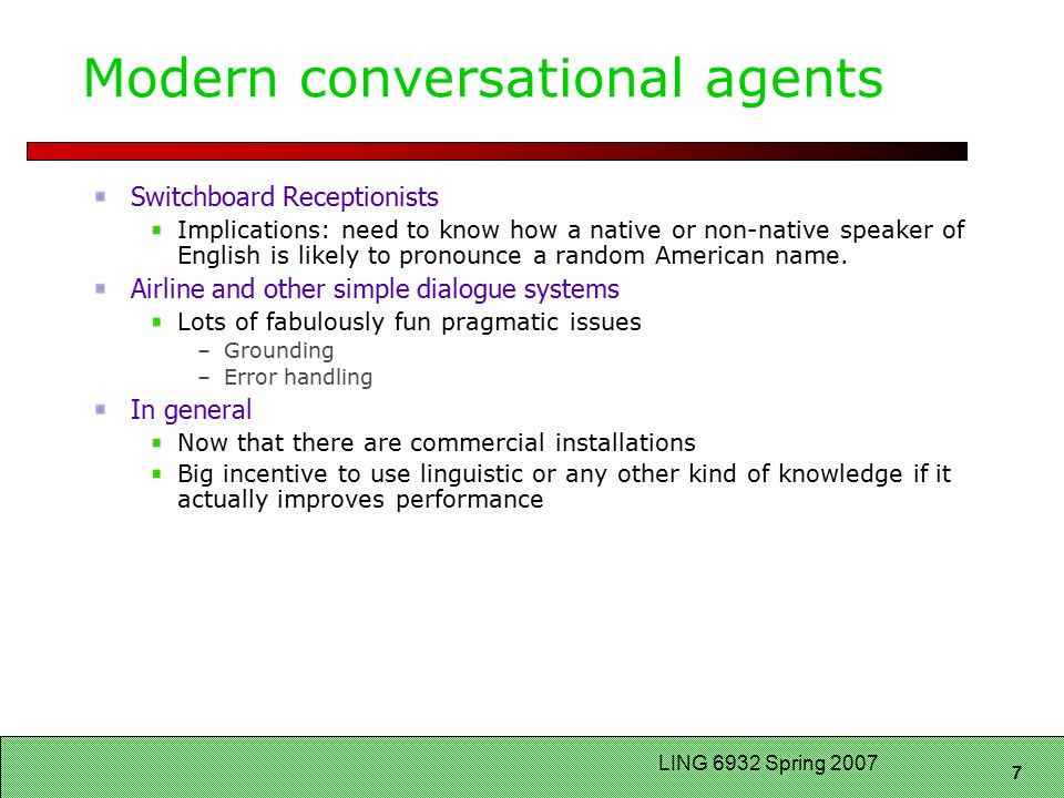 7 LING 6932 Spring 2007 Modern conversational agents Switchboard Receptionists Implications: need to know how a native or non-native speaker of English is likely to pronounce a random American name.