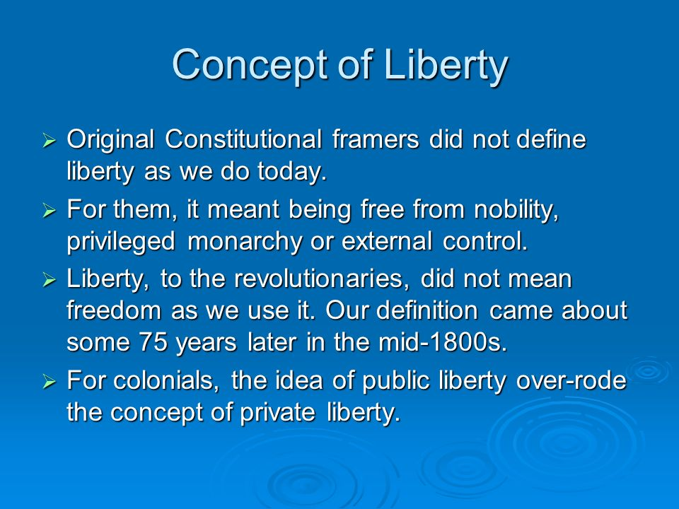 Concept of Liberty  Original Constitutional framers did not define liberty as we do today.