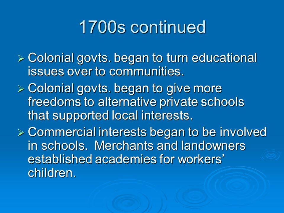 1700s continued  Colonial govts. began to turn educational issues over to communities.
