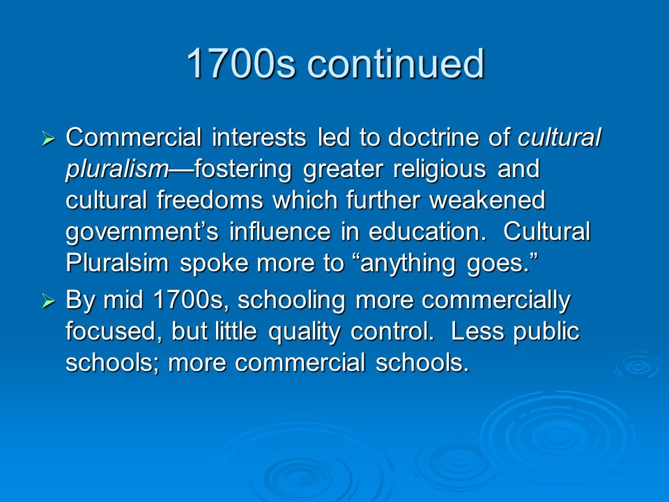 1700s continued  Commercial interests led to doctrine of cultural pluralism—fostering greater religious and cultural freedoms which further weakened government's influence in education.