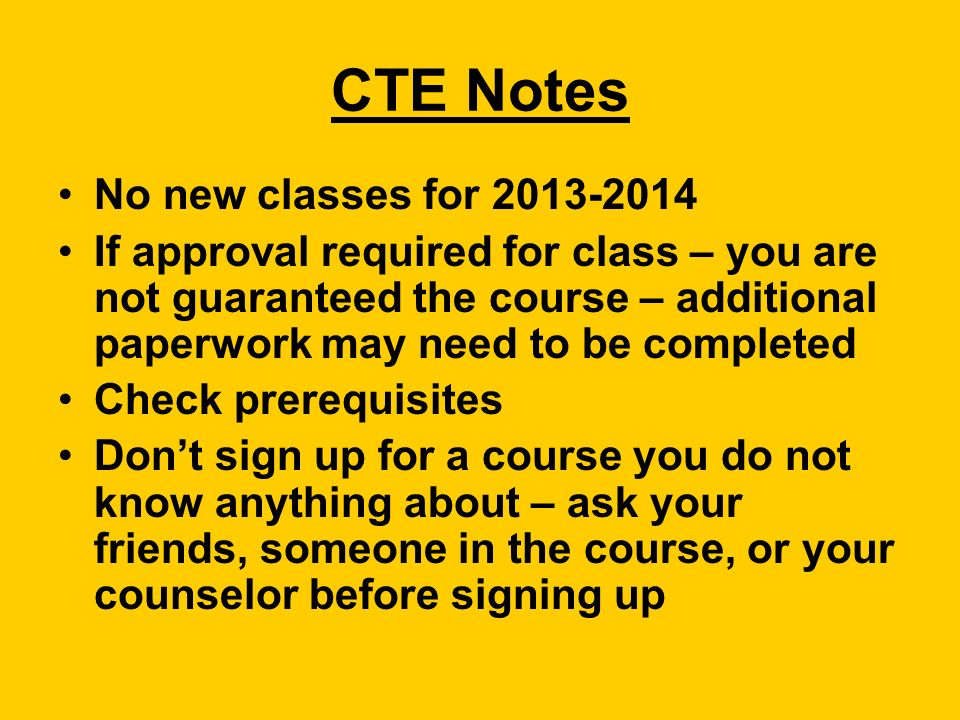 CTE Notes No new classes for If approval required for class – you are not guaranteed the course – additional paperwork may need to be completed Check prerequisites Don't sign up for a course you do not know anything about – ask your friends, someone in the course, or your counselor before signing up