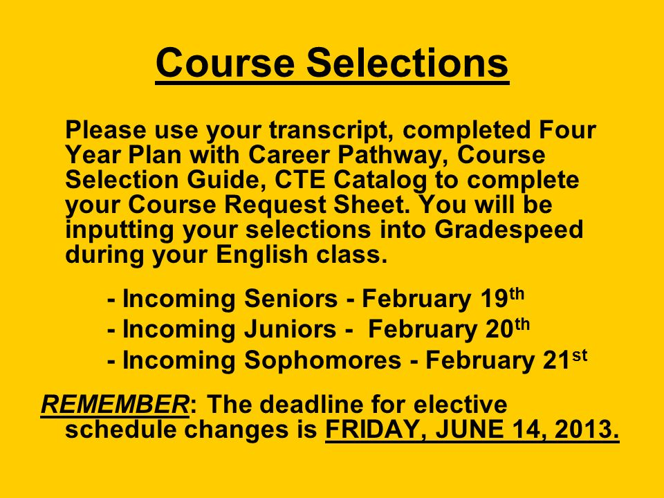 Course Selections Please use your transcript, completed Four Year Plan with Career Pathway, Course Selection Guide, CTE Catalog to complete your Course Request Sheet.