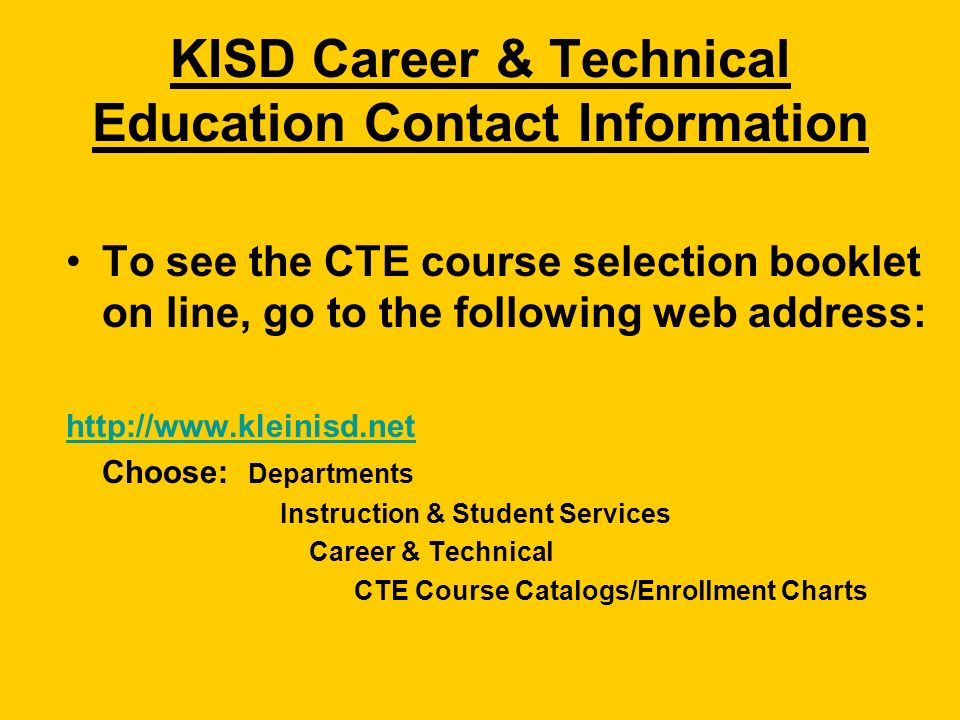 KISD Career & Technical Education Contact Information To see the CTE course selection booklet on line, go to the following web address:   Choose: Departments Instruction & Student Services Career & Technical CTE Course Catalogs/Enrollment Charts