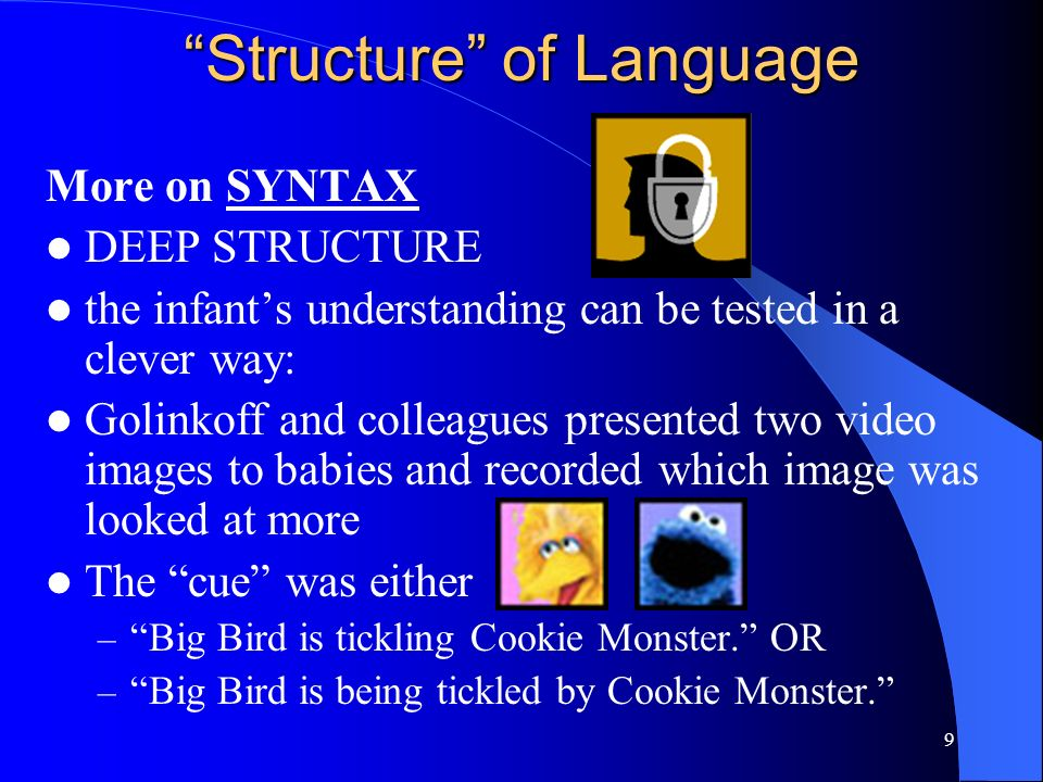 8 Structure of Language SYNTAX Is study of word arrangements and combinations to form sentences SURFACE STRUCTURE = all the possible allowable word combinations for a sentence Ex) Johnny hit the ball. (ACTIVE surface structure) Ex) The ball was hit by Johnny. (PASSIVE structure) DEEP STRUCTURE = the underlying meaning of the sentence Passive surface structures make it more difficult to understand the deep structure than active surface structures