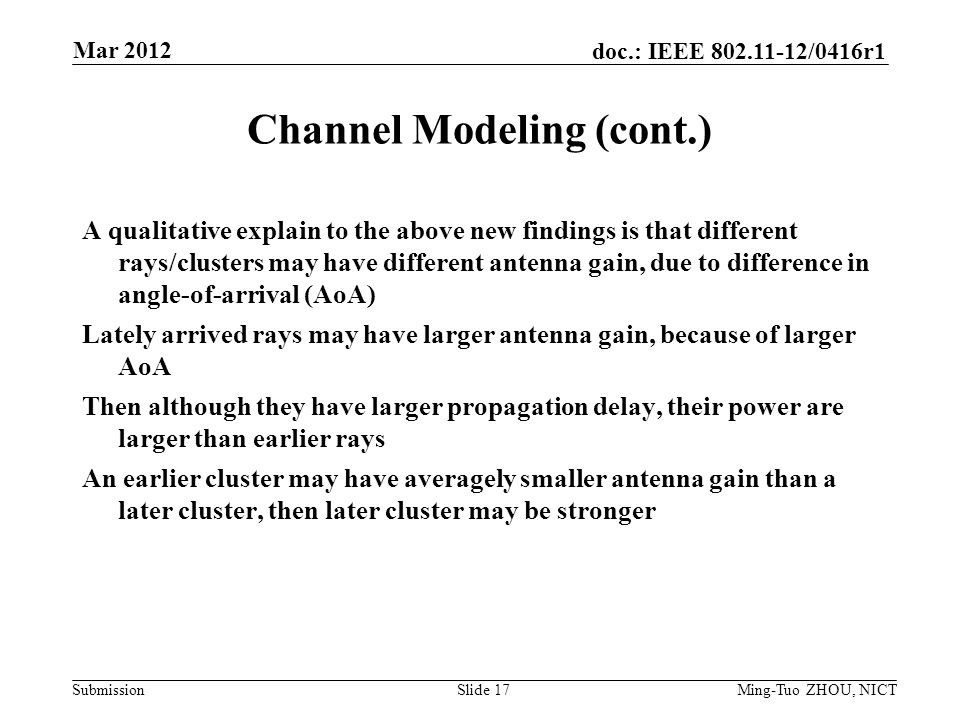 Submission doc.: IEEE /0416r1 Channel Modeling (cont.) A qualitative explain to the above new findings is that different rays/clusters may have different antenna gain, due to difference in angle-of-arrival (AoA) Lately arrived rays may have larger antenna gain, because of larger AoA Then although they have larger propagation delay, their power are larger than earlier rays An earlier cluster may have averagely smaller antenna gain than a later cluster, then later cluster may be stronger Mar 2012 Ming-Tuo ZHOU, NICTSlide 17