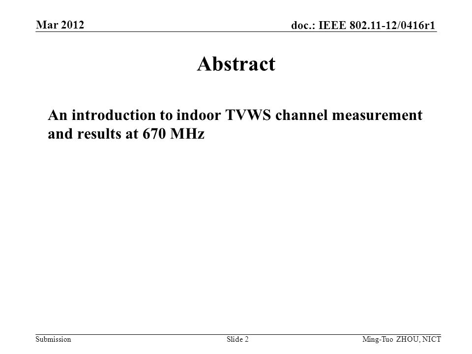 Submission doc.: IEEE /0416r1 Abstract An introduction to indoor TVWS channel measurement and results at 670 MHz Slide 2 Mar 2012 Ming-Tuo ZHOU, NICT