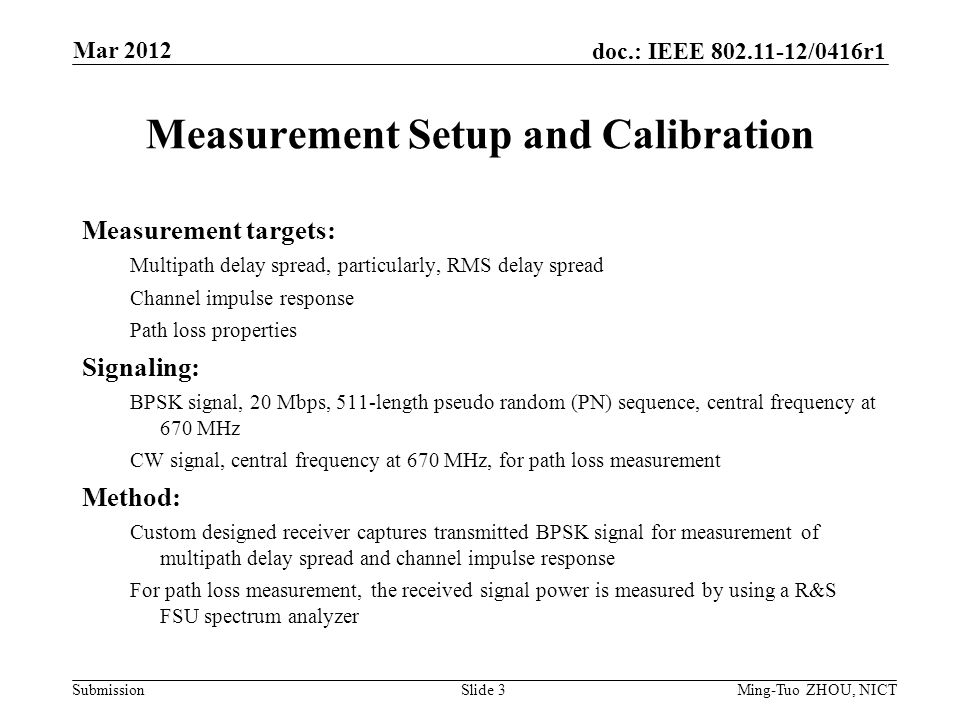 Submission doc.: IEEE /0416r1 Slide 3 Measurement Setup and Calibration Measurement targets: Multipath delay spread, particularly, RMS delay spread Channel impulse response Path loss properties Signaling: BPSK signal, 20 Mbps, 511-length pseudo random (PN) sequence, central frequency at 670 MHz CW signal, central frequency at 670 MHz, for path loss measurement Method: Custom designed receiver captures transmitted BPSK signal for measurement of multipath delay spread and channel impulse response For path loss measurement, the received signal power is measured by using a R&S FSU spectrum analyzer Mar 2012 Ming-Tuo ZHOU, NICT