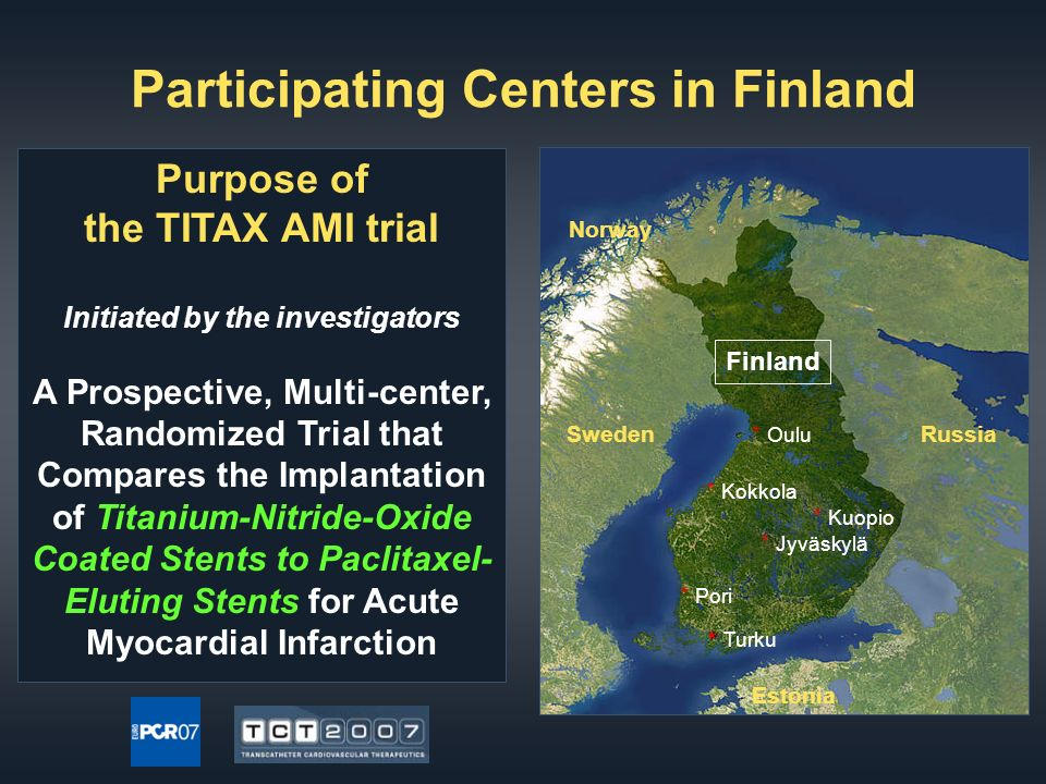 Participating Centers in Finland Purpose of the TITAX AMI trial Initiated by the investigators A Prospective, Multi-center, Randomized Trial that Compares the Implantation of Titanium-Nitride-Oxide Coated Stents to Paclitaxel- Eluting Stents for Acute Myocardial Infarction Finland SwedenRussia * Pori * * Turku * Oulu * Kokkola * Kuopio * Jyväskylä Norway Estonia