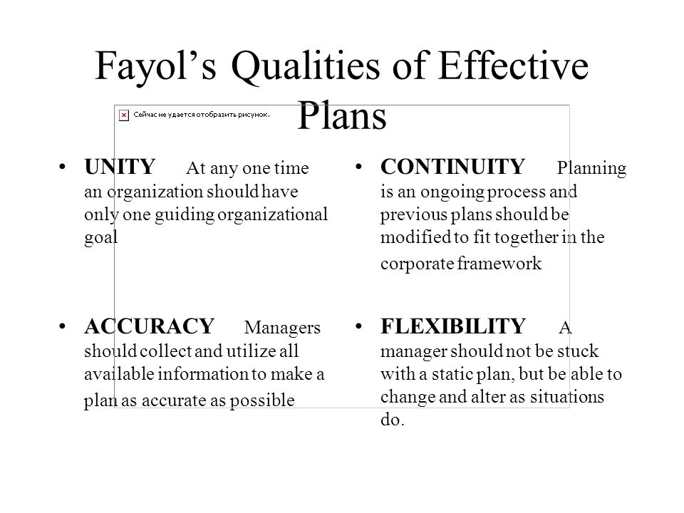 Fayol's Qualities of Effective Plans UNITY At any one time an organization should have only one guiding organizational goal CONTINUITY Planning is an
