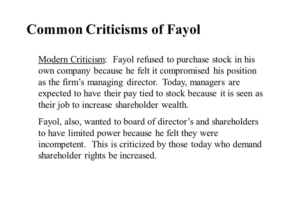 Common Criticisms of Fayol Modern Criticism: Fayol refused to purchase stock in his own company because he felt it compromised his position as the fir