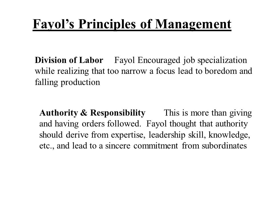 Fayol's Principles of Management Division of Labor Fayol Encouraged job specialization while realizing that too narrow a focus lead to boredom and fal