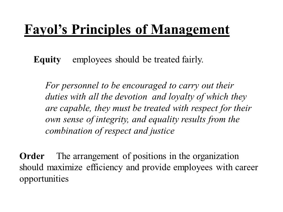 Fayol's Principles of Management Equity employees should be treated fairly. For personnel to be encouraged to carry out their duties with all the devo