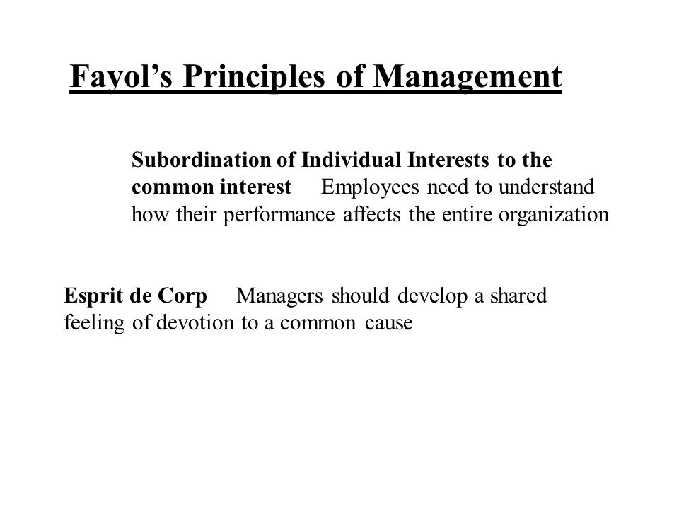 Fayol's Principles of Management Subordination of Individual Interests to the common interest Employees need to understand how their performance affec