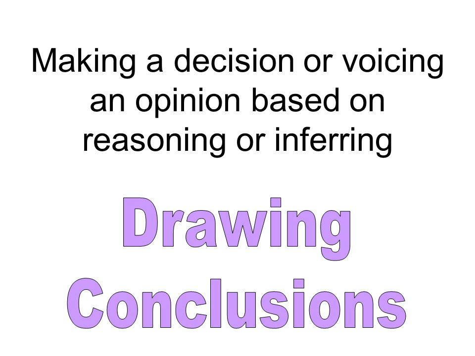 Making a decision or voicing an opinion based on reasoning or inferring