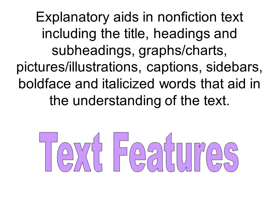 Explanatory aids in nonfiction text including the title, headings and subheadings, graphs/charts, pictures/illustrations, captions, sidebars, boldface and italicized words that aid in the understanding of the text.