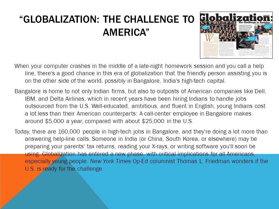 GLOBALIZATION: THE CHALLENGE TO AMERICA When your computer crashes in the middle of a late-night homework session and you call a help line, there s a good chance in this era of globalization that the friendly person assisting you is on the other side of the world, possibly in Bangalore, India s high-tech capital.