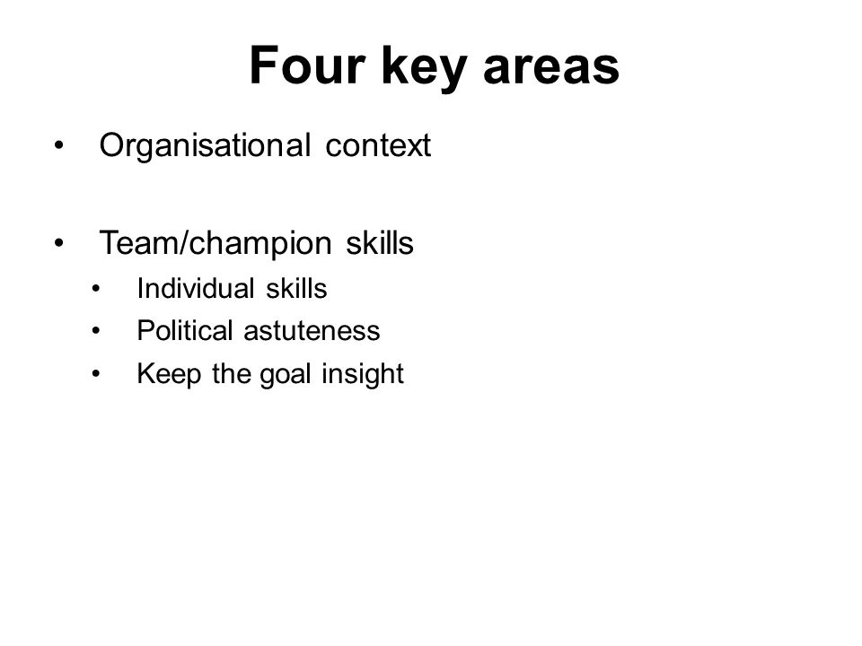 Four key areas Organisational context Team/champion skills Individual skills Political astuteness Keep the goal insight