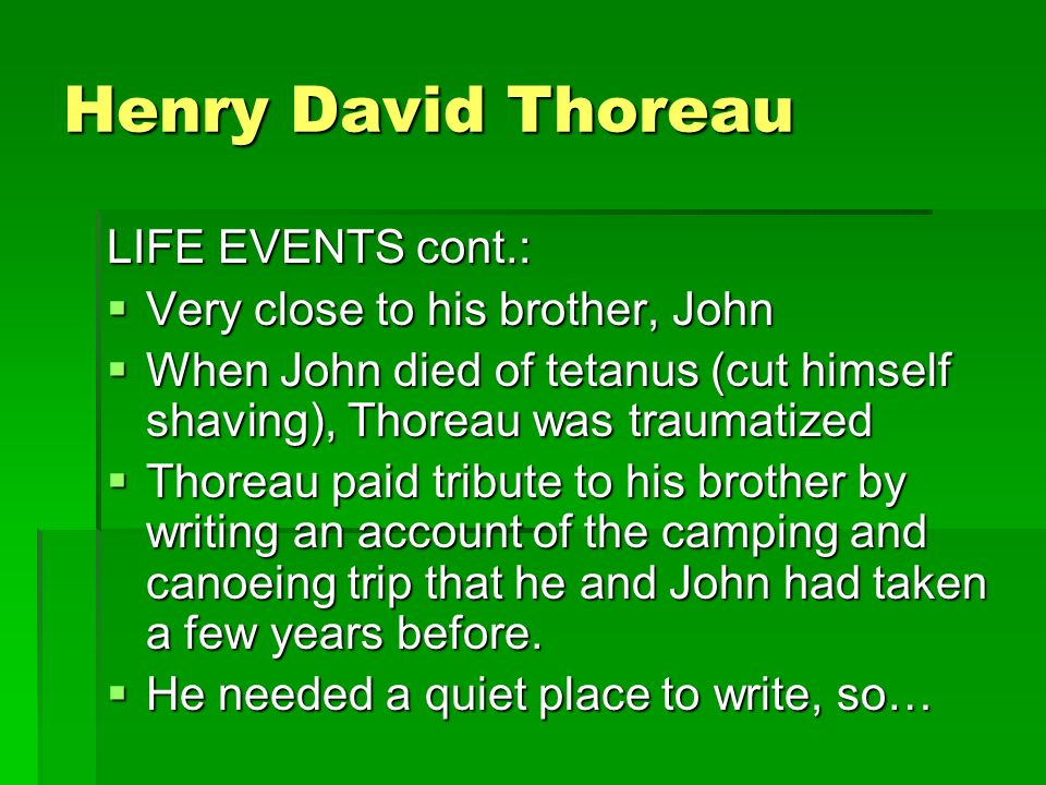 Henry David Thoreau LIFE EVENTS cont.:  Very close to his brother, John  When John died of tetanus (cut himself shaving), Thoreau was traumatized  Thoreau paid tribute to his brother by writing an account of the camping and canoeing trip that he and John had taken a few years before.