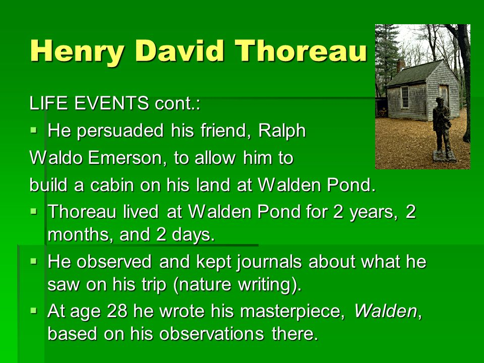 Henry David Thoreau LIFE EVENTS cont.:  He persuaded his friend, Ralph Waldo Emerson, to allow him to build a cabin on his land at Walden Pond.