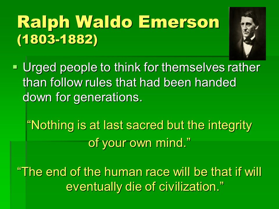 Ralph Waldo Emerson ( )  Urged people to think for themselves rather than follow rules that had been handed down for generations.