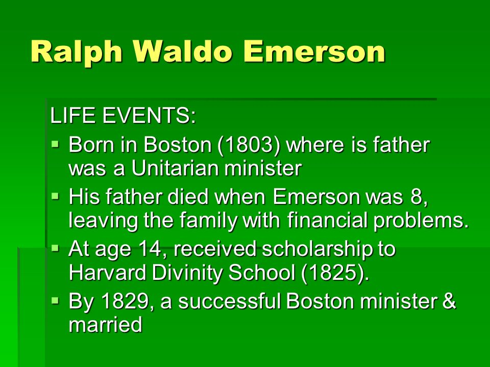 Ralph Waldo Emerson LIFE EVENTS:  Born in Boston (1803) where is father was a Unitarian minister  His father died when Emerson was 8, leaving the family with financial problems.