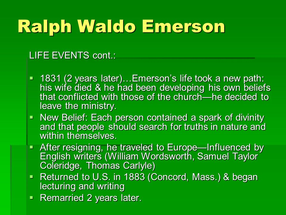 Ralph Waldo Emerson LIFE EVENTS cont.:  1831 (2 years later)…Emerson's life took a new path: his wife died & he had been developing his own beliefs that conflicted with those of the church—he decided to leave the ministry.